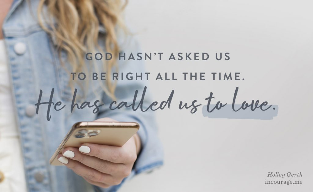 God hasn't asked us to be right all the time. He has called us to love.