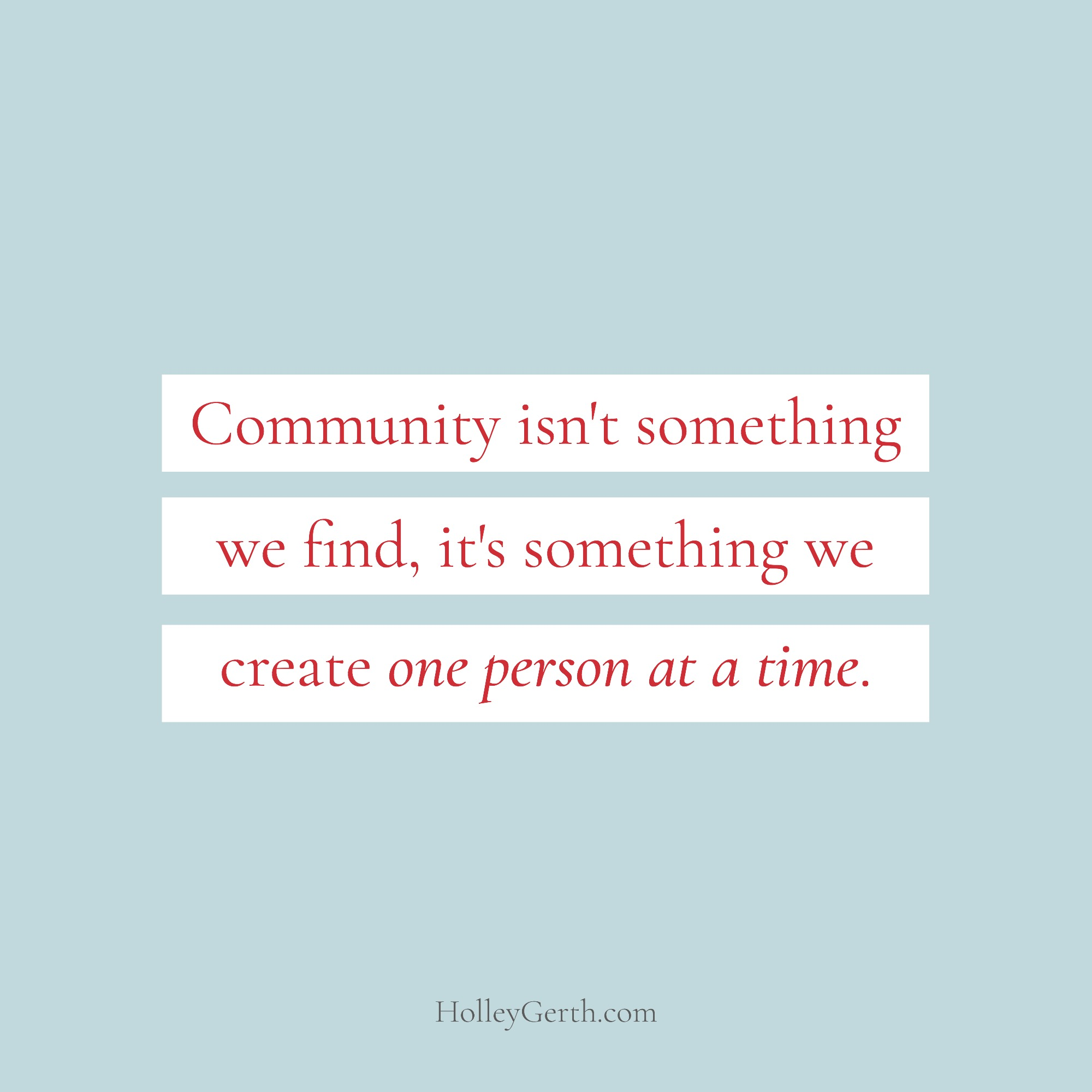 Community isn't something we find, it's something we create one person at a time.