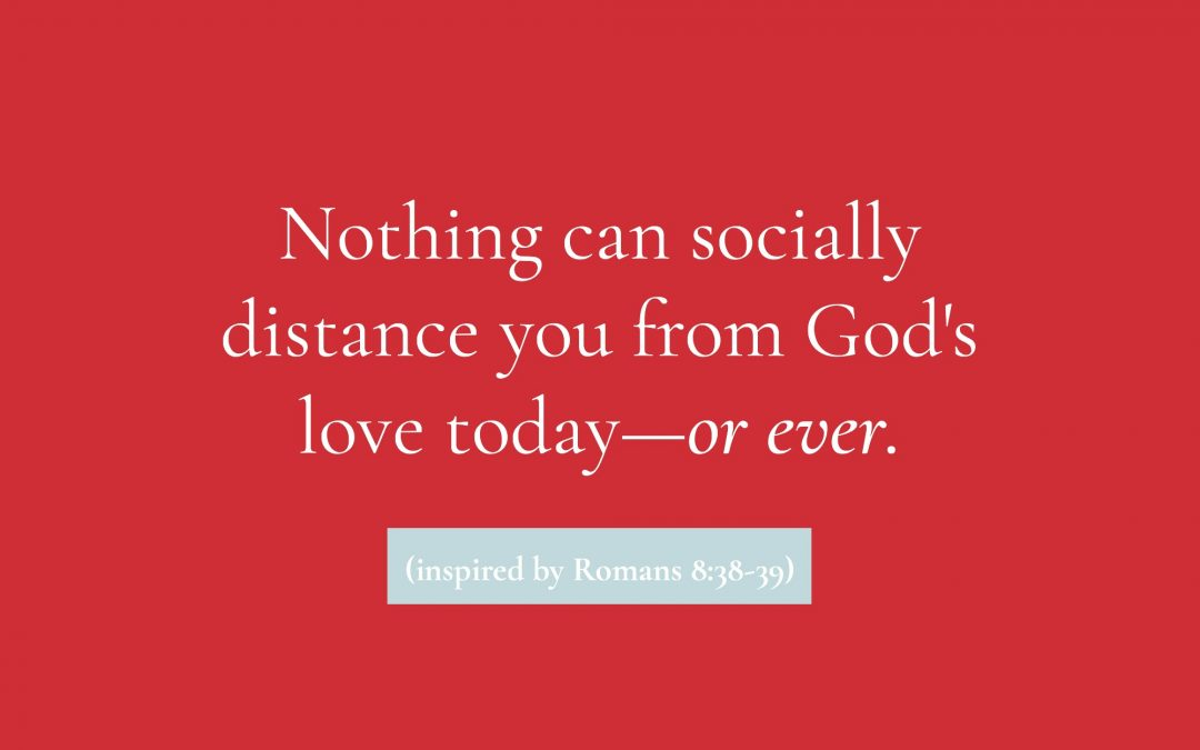 Nothing Can Socially Distance You from God's Love