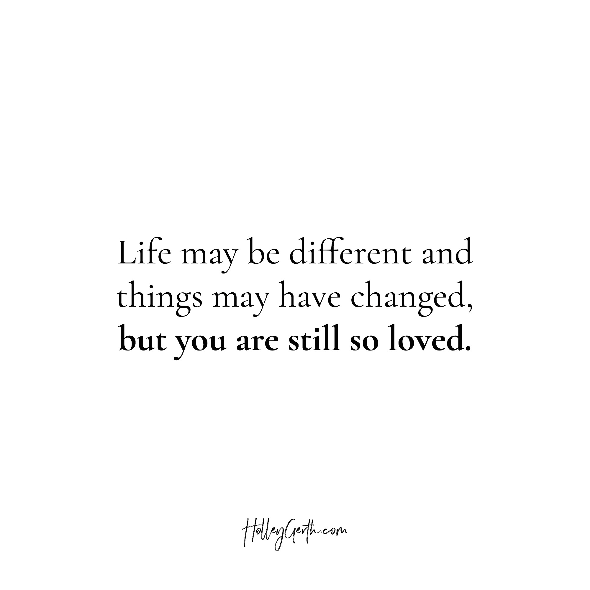 Life may be different and things may have changed, but you are still so loved.
