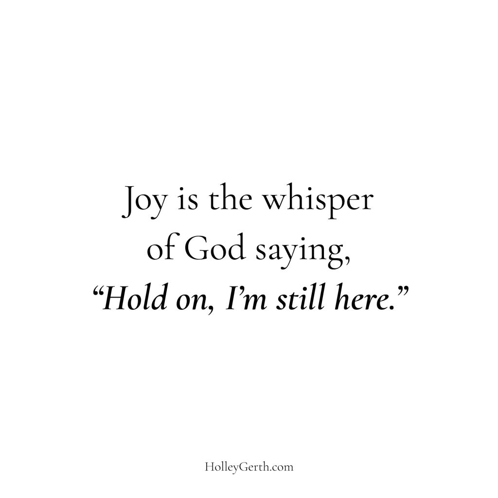 "Joy is the whisper of God saying, ""Hold on, I'm still here."""