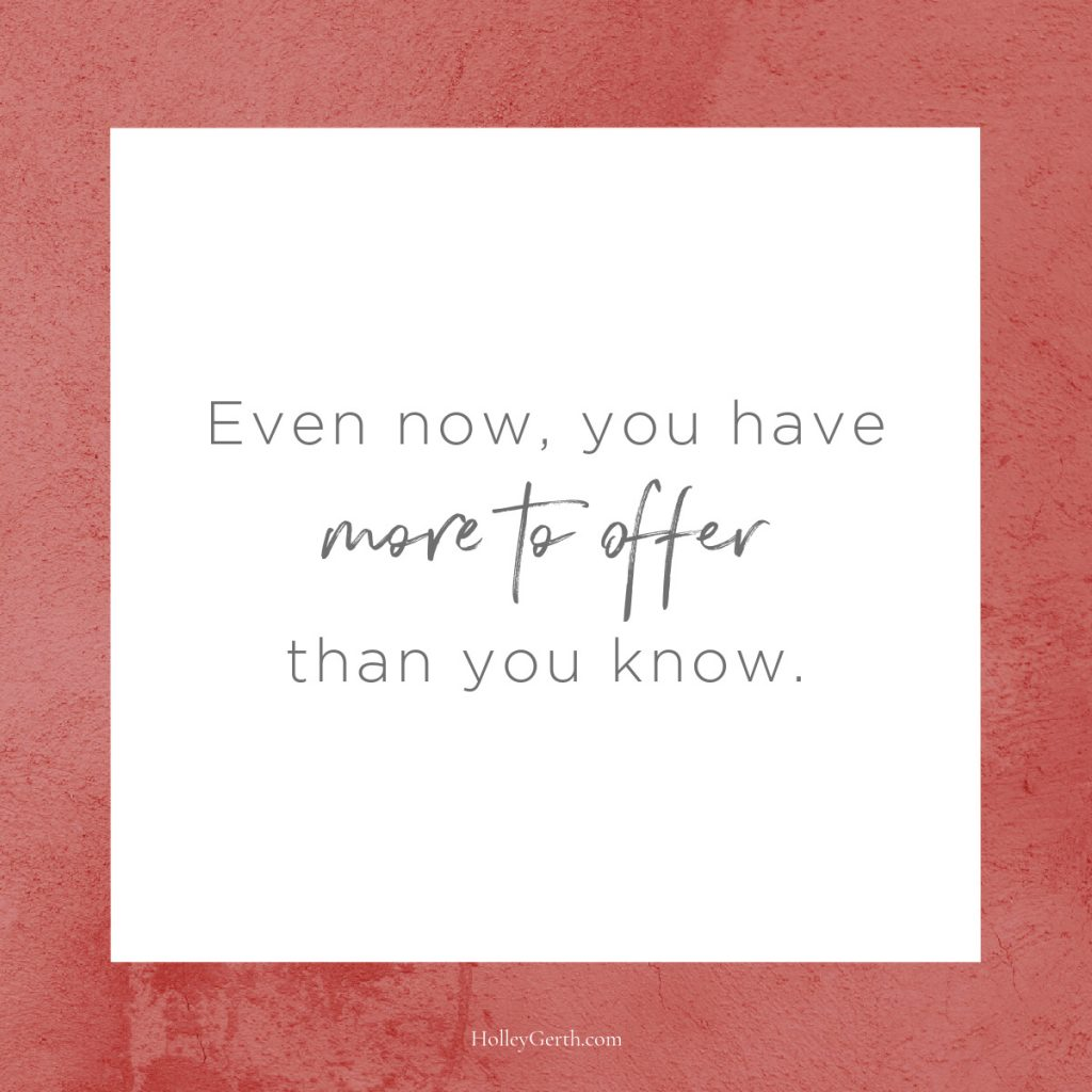 Even now, you have more to offer than you know.