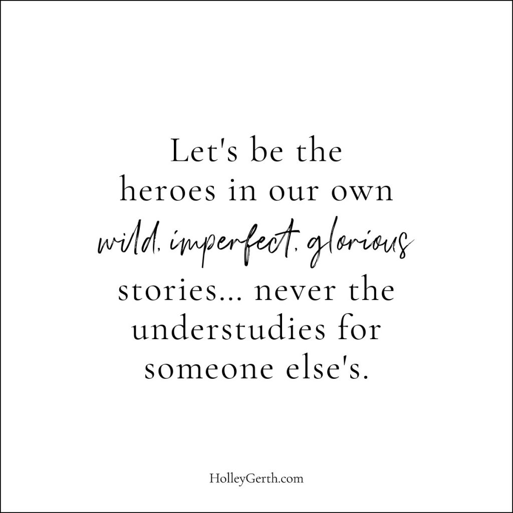 Let's be the heroines in our own wild, imperfect, glorious stories.