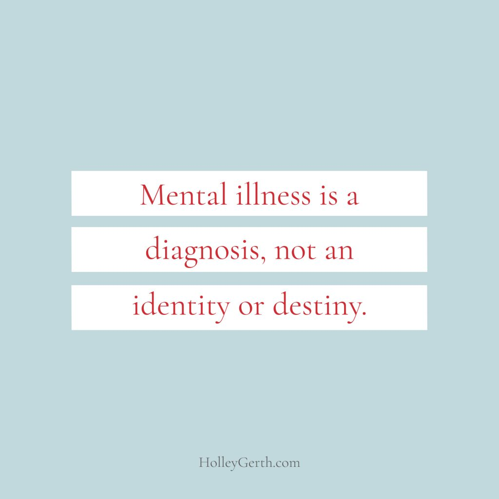 Mental illness is a diagnosis, not an identity or destiny.