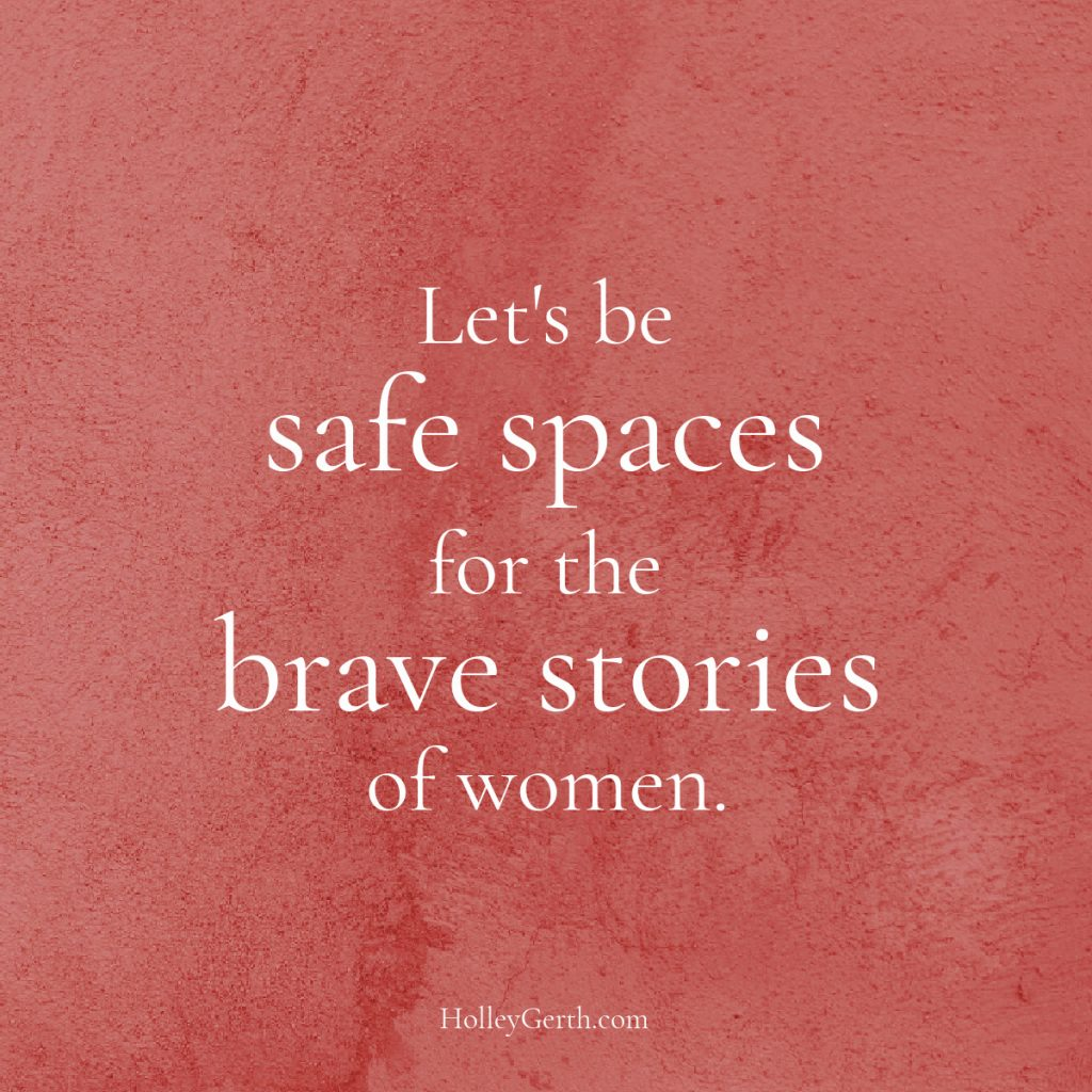 Let's be safe spaces for the brave stories of women.