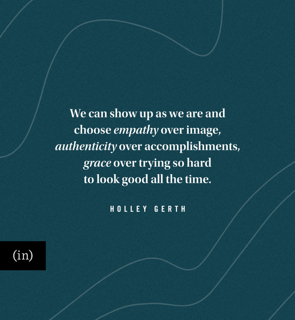 We can show up as we are and choose empathy over image, authenticity over accomplishments, grace over trying so hard to look good all the time.