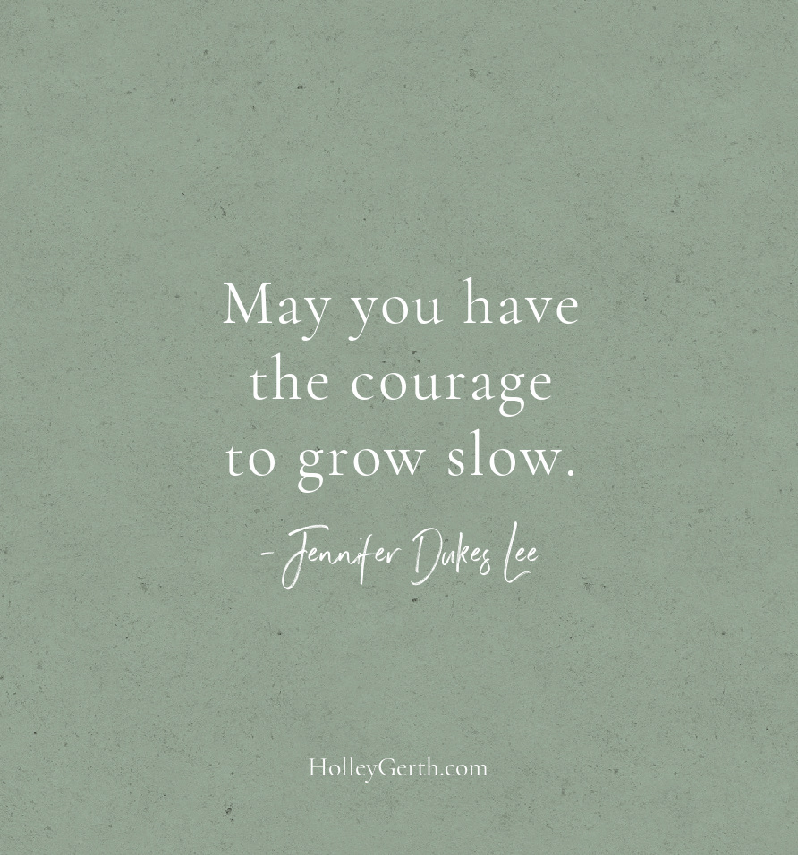 May you have the courage to grow slow.
