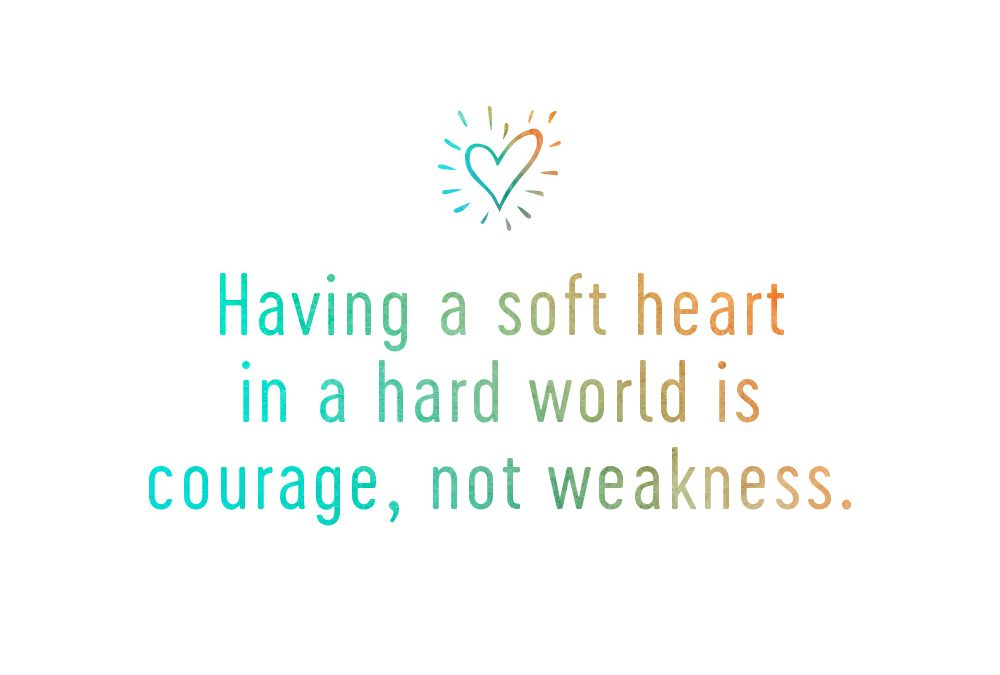 Why Having a Soft Heart in a Hard World Is Courage, Not Weakness