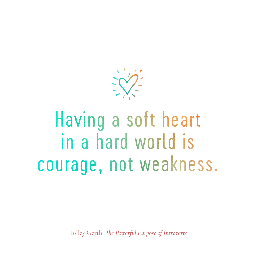 Having a soft heart in a hard world is courage, not weakness.