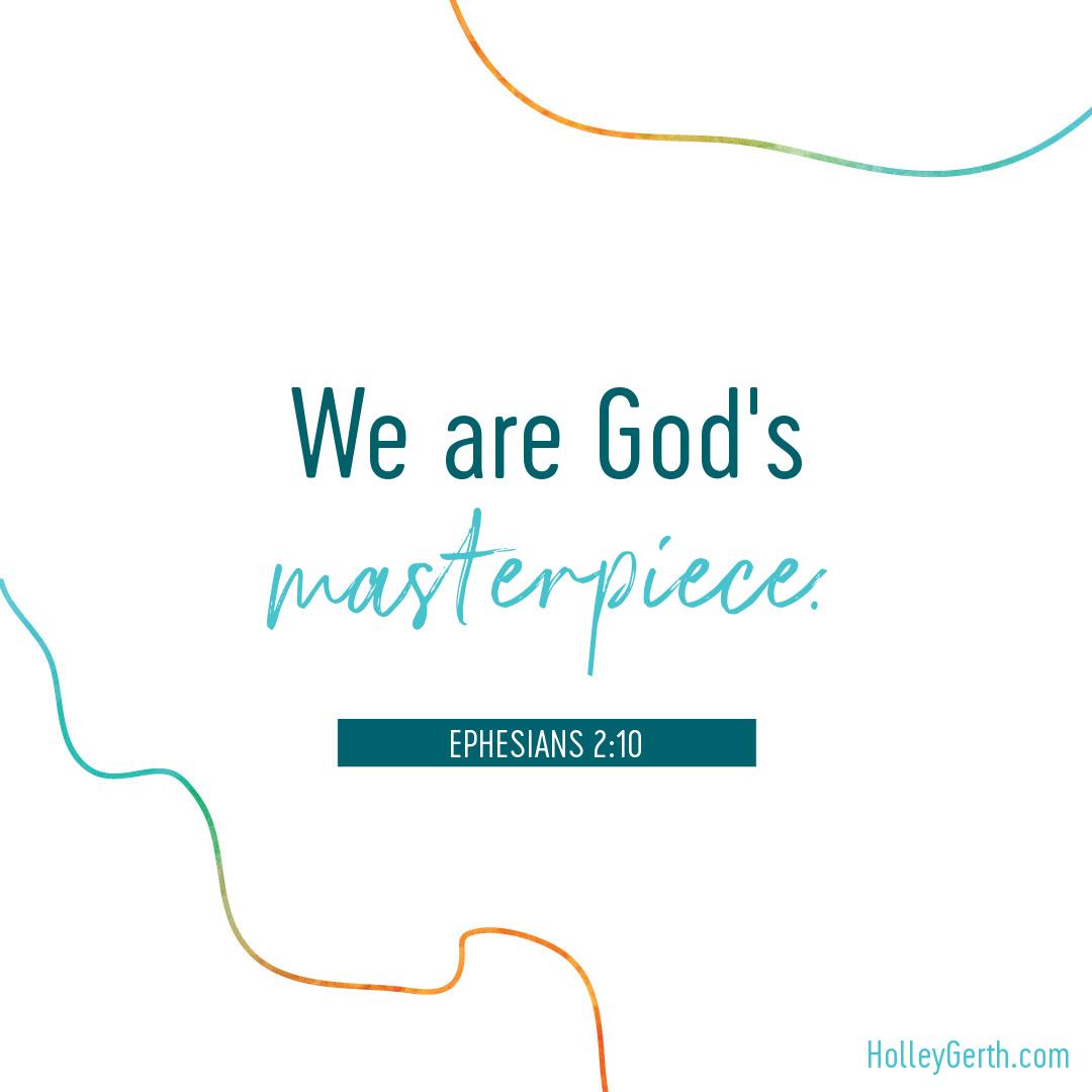 We are God's masterpiece. (Ephesians 2:10)