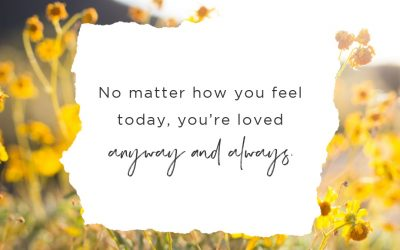 No Matter How You Feel Today, You're Loved Anyway and Always