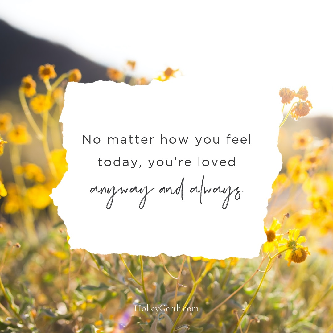 No matter how you feel today, you're loved anyway and always.