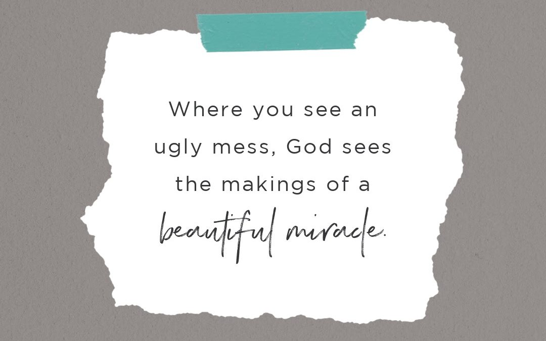 Do You See an Ugly Mess? God Sees the Makings of a Beautiful Miracle