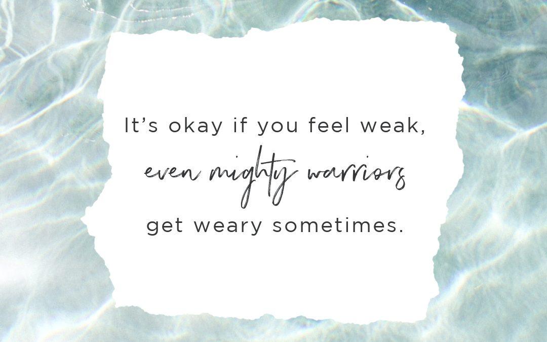 It's Okay If You Feel Weak, Even Mighty Warriors Get Weary Sometimes