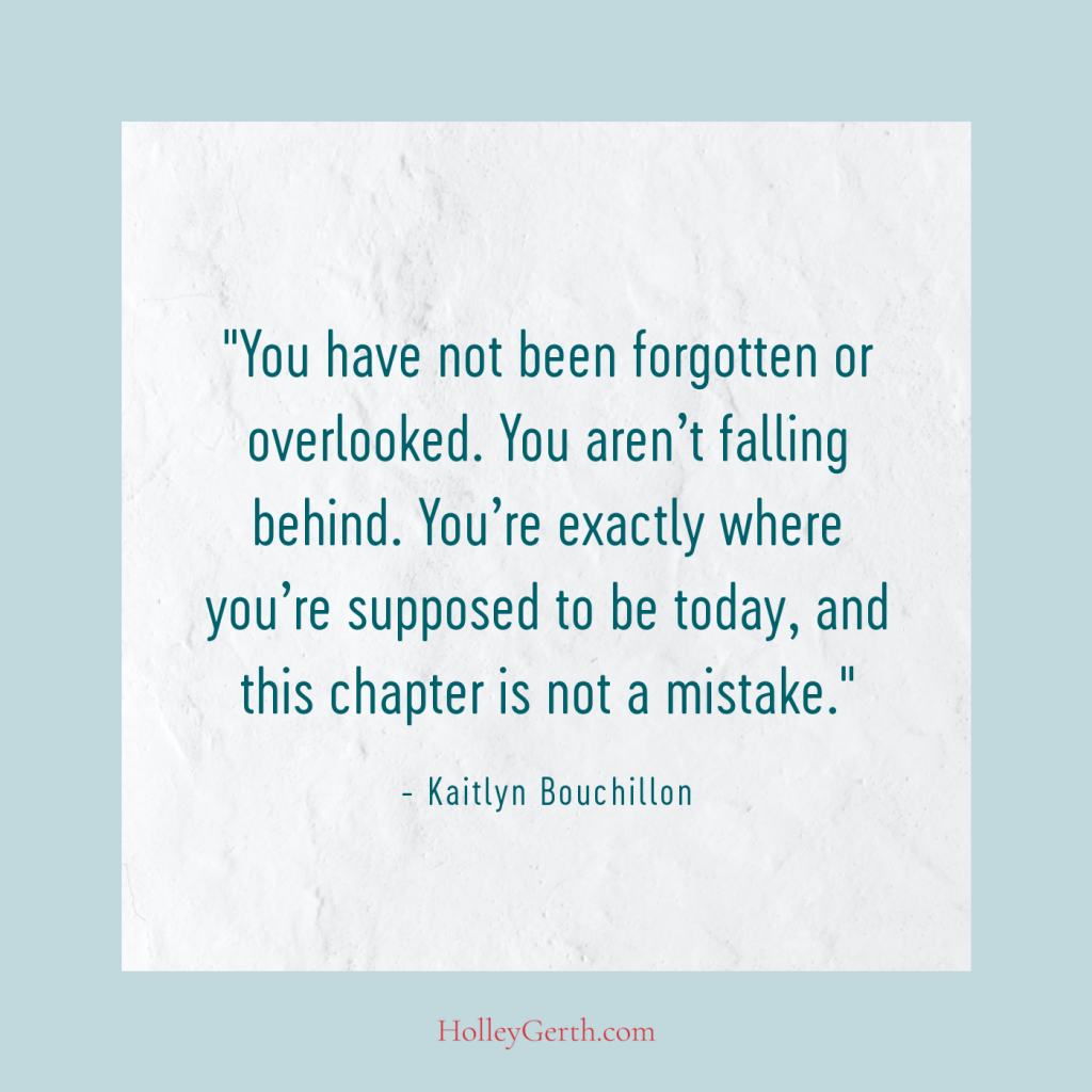 You have not been forgotten or overlooked. You aren't falling behind. You're exactly where you're supposed to be today, and this chapter is not a mistake.