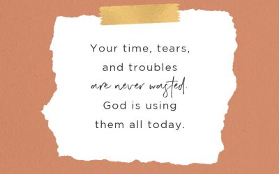 Your Time, Tears, and Troubles are Never Wasted—God Is Using Them All Today