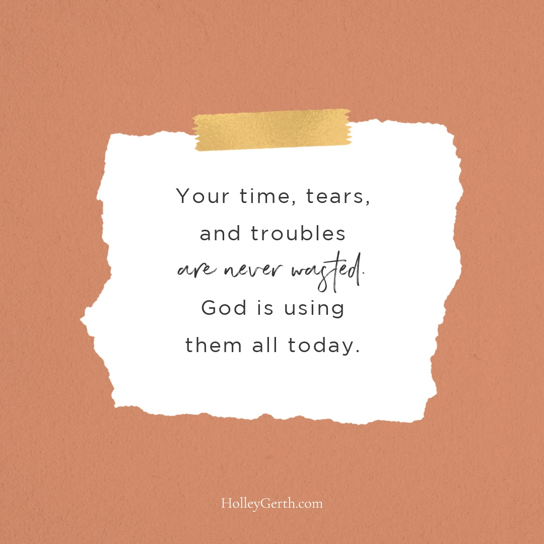 Your time, tears, and troubles are never wasted—God is using them all today.
