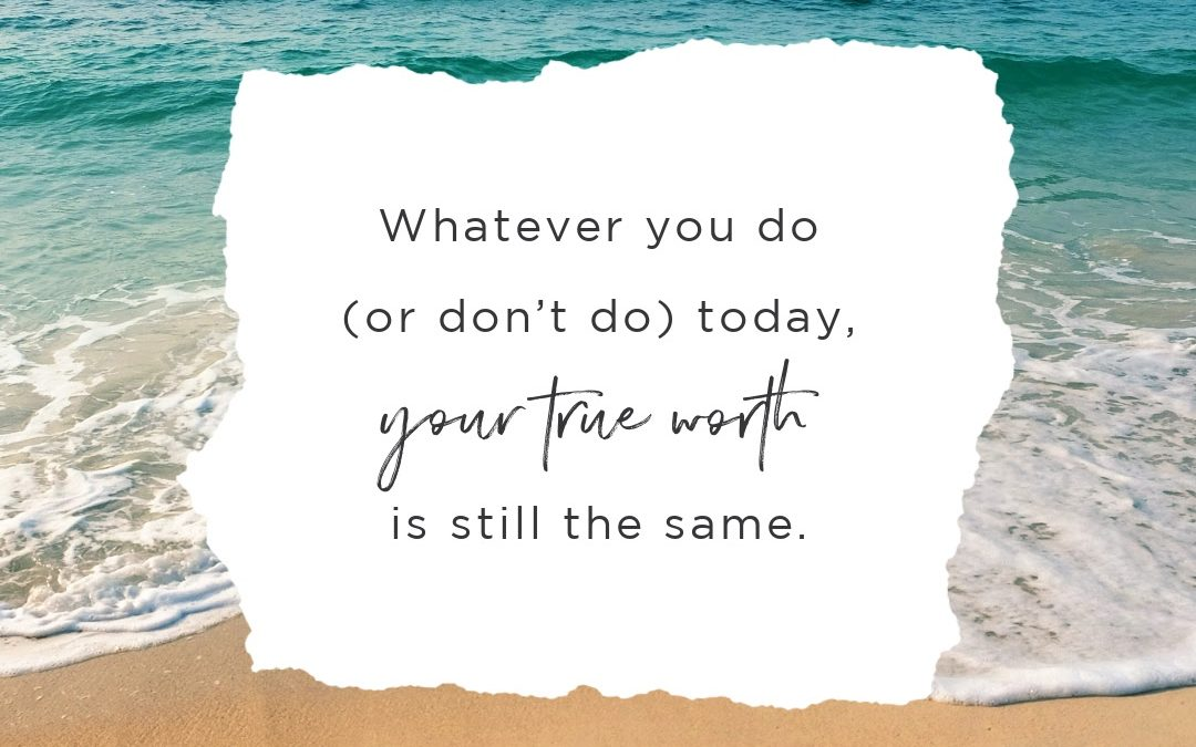 Whatever You Do (or Don't Do) Today, Your True Worth Is Still the Same