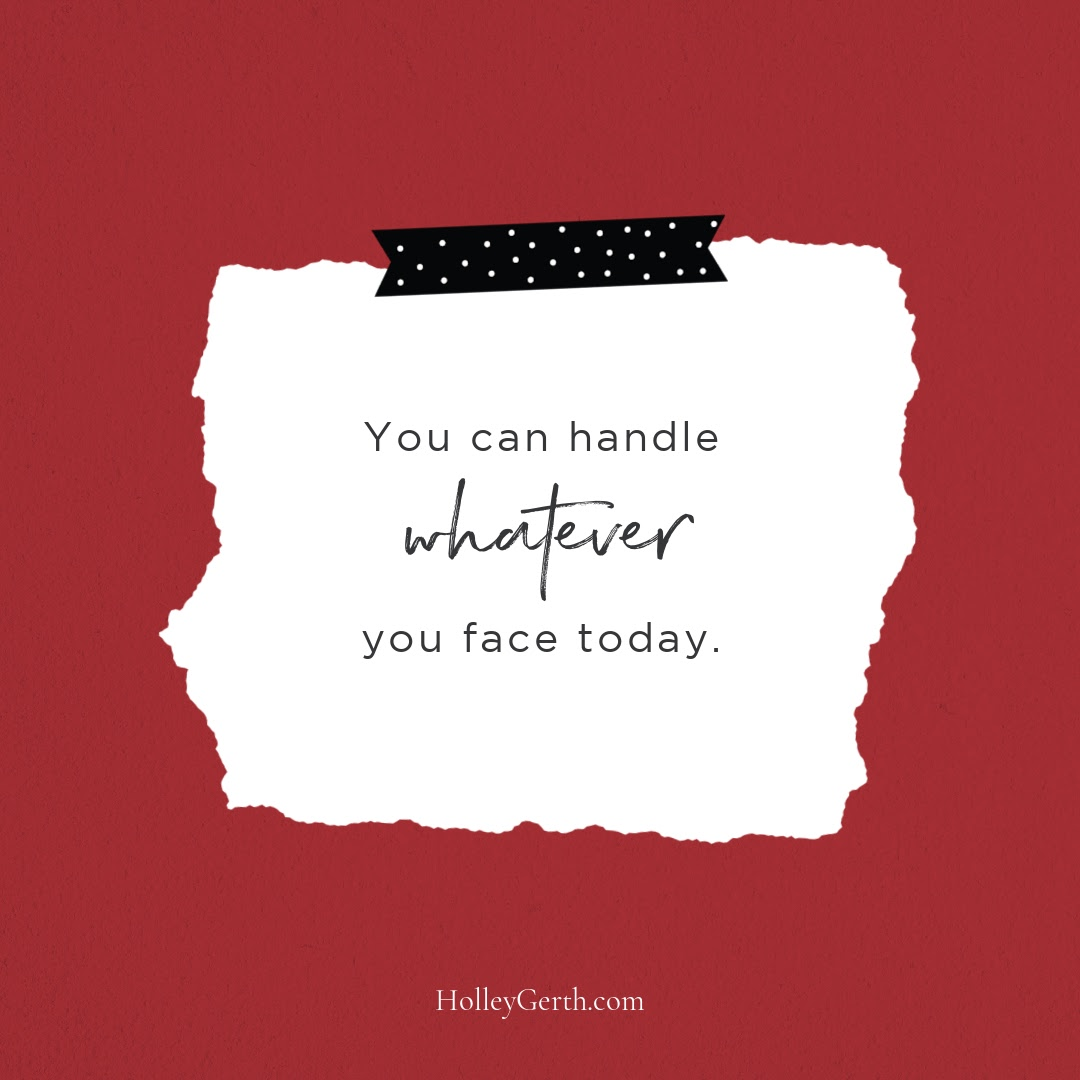 You can handle whatever you face today.