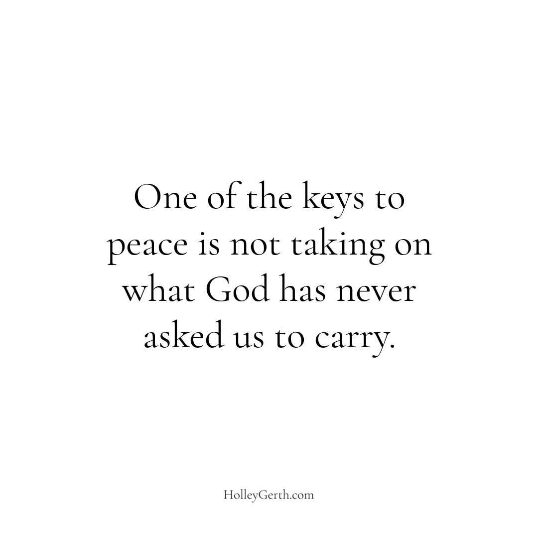 One of the keys to peace is not taking on what God has never asked us to carry.